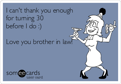 I can't thank you enough for turning 30 before I do :)  Love you brother in law!