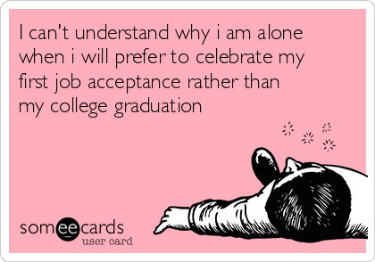 I can't understand why i am alone when i will prefer to celebrate my first job acceptance rather than my college graduation