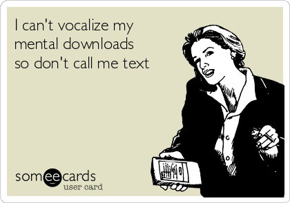 I can't vocalize my mental downloads so don't call me text