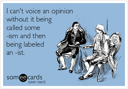 I can't voice an opinion without it being called some -ism and then being labeled an -ist.