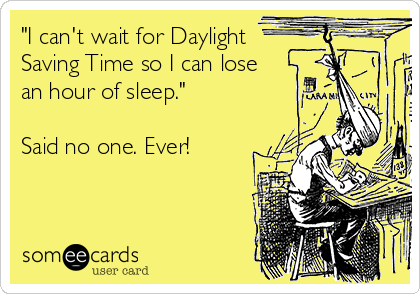 """I can't wait for Daylight  Saving Time so I can lose an hour of sleep.""  Said no one. Ever!"