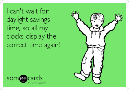 I can't wait for daylight savings time, so all my clocks display the correct time again!