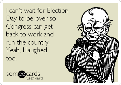 I can't wait for Election Day to be over so Congress can get back to work and run the country. Yeah, I laughed too.