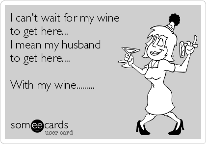 I can't wait for my wine to get here... I mean my husband to get here....  With my wine.........