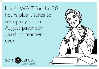 I can't WAIT for the 20 hours plus it takes to set up my room in August paycheck ...said no teacher ever!
