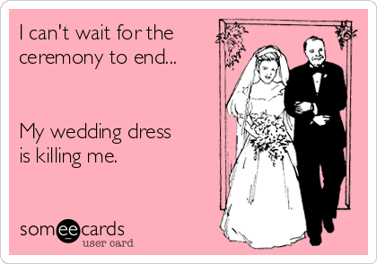 I can't wait for the ceremony to end...   My wedding dress is killing me.