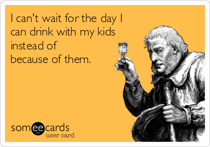 I can't wait for the day I can drink with my kids instead of because of them.
