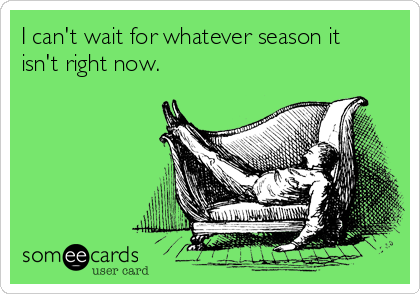 I can't wait for whatever season it isn't right now.