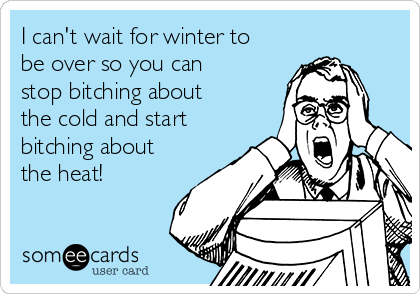 I can't wait for winter to be over so you can stop bitching about the cold and start bitching about the heat!