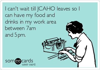 I can't wait till JCAHO leaves so I can have my food and drinks in my work area between 7am and 5pm.