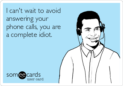 I can't wait to avoid   answering your phone calls, you are a complete idiot.