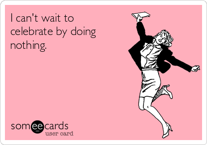I can't wait to celebrate by doing nothing.