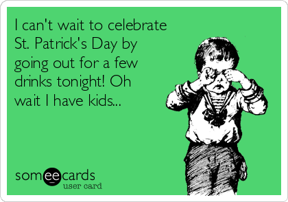 I can't wait to celebrate St. Patrick's Day by going out for a few drinks tonight! Oh wait I have kids...