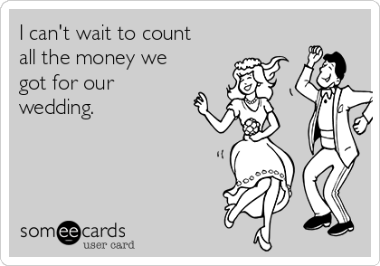 I can't wait to count all the money we got for our wedding.