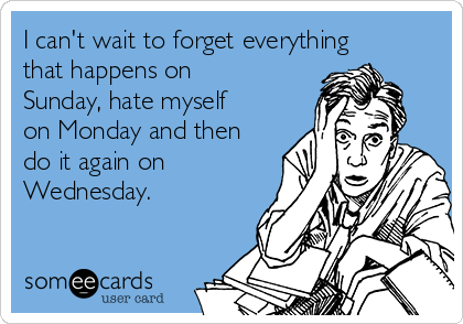 I can't wait to forget everything that happens on Sunday, hate myself on Monday and then do it again on Wednesday.