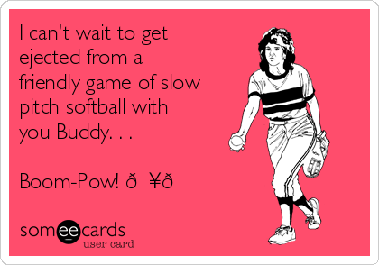 I can't wait to get ejected from a friendly game of slow pitch softball with you Buddy. . .  Boom-Pow!