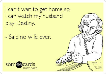 I can't wait to get home so I can watch my husband play Destiny.  - Said no wife ever.