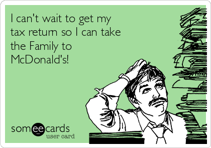 I can't wait to get my  tax return so I can take the Family to McDonald's!