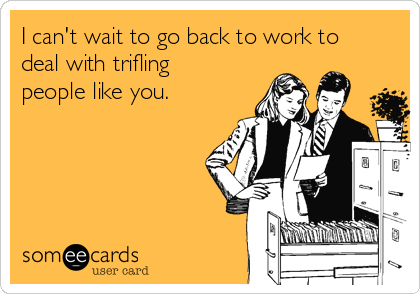 I can't wait to go back to work to deal with trifling people like you.
