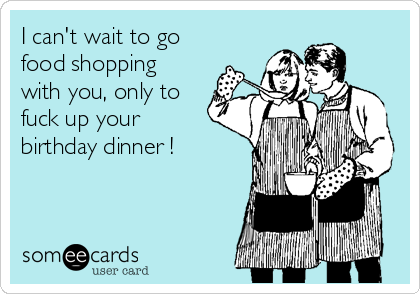 I can't wait to go food shopping with you, only to fuck up your birthday dinner !