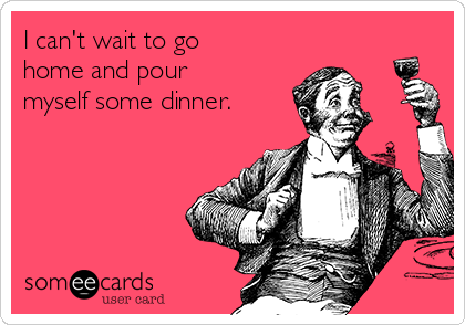 I can't wait to go home and pour myself some dinner.