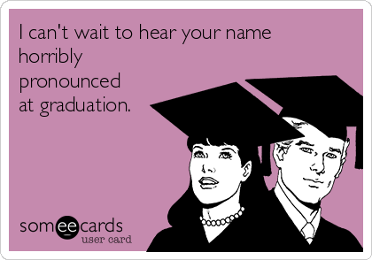 I can't wait to hear your name horribly pronounced at graduation.