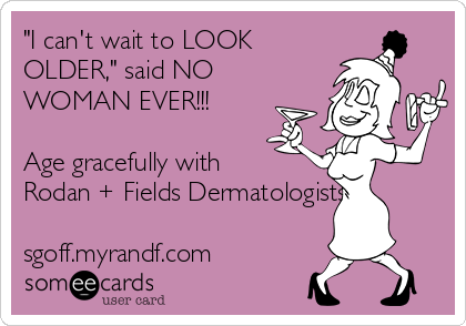 """I can't wait to LOOK OLDER,"" said NO WOMAN EVER!!!  Age gracefully with Rodan + Fields Dermatologists!  sgoff.myrandf.com"