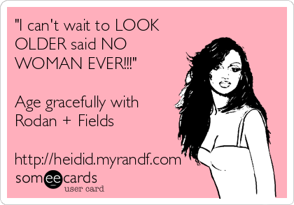 """""""I can't wait to LOOK OLDER said NO WOMAN EVER!!!""""  Age gracefully with Rodan + Fields  http://heidid.myrandf.com"""