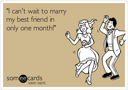 """""""I can't wait to marry my best friend in only one month!"""""""