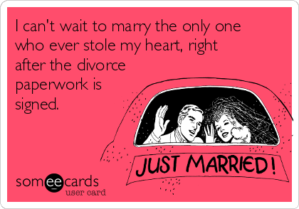 I can't wait to marry the only one who ever stole my heart, right after the divorce paperwork is signed.