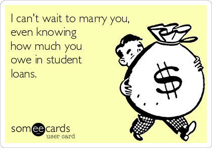 I can't wait to marry you, even knowing how much you owe in student loans.