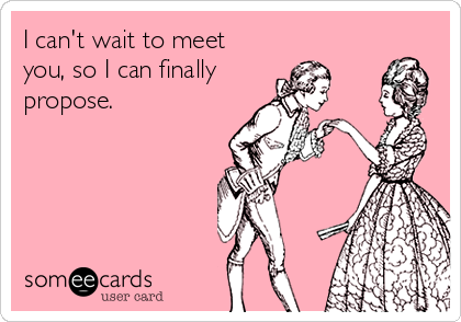 I can't wait to meet you, so I can finally propose.
