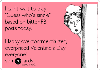 """I can't wait to play """"Guess who's single"""" based on bitter FB posts today.  Happy overcommercialized, overpriced Valentine's Day everyone!"""