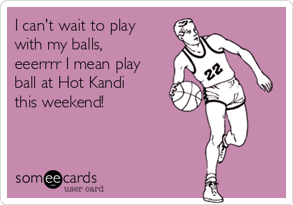 I can't wait to play with my balls, eeerrrr I mean play ball at Hot Kandi this weekend!