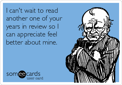 I can't wait to read another one of your years in review so I can appreciate feel better about mine.