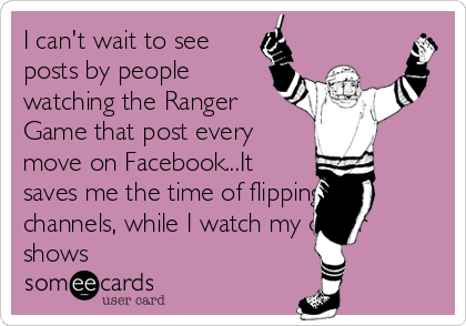 I can't wait to see posts by people watching the Ranger Game that post every move on Facebook...It saves me the time of flipping the channels, while I watch my other shows
