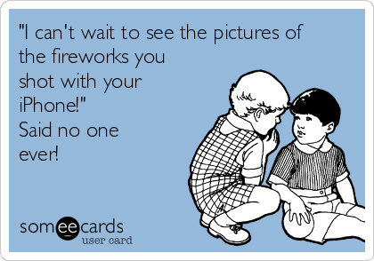 """""""I can't wait to see the pictures of the fireworks you shot with your iPhone!"""" Said no one ever!"""
