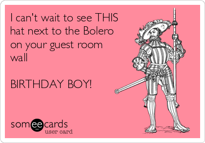 I can't wait to see THIS hat next to the Bolero on your guest room wall   BIRTHDAY BOY!
