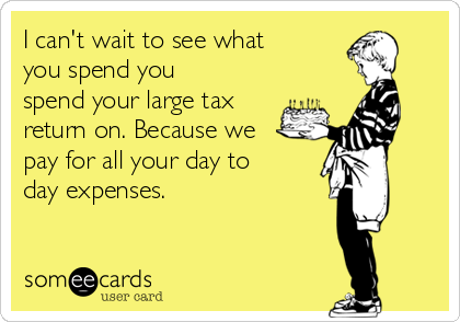 I can't wait to see what you spend you spend your large tax return on. Because we pay for all your day to day expenses.
