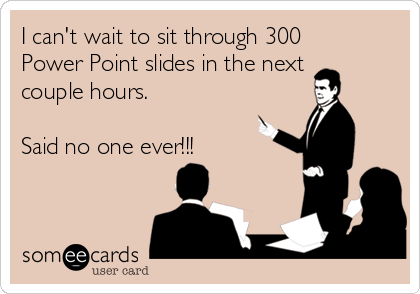 I can't wait to sit through 300 Power Point slides in the next couple hours.   Said no one ever!!!