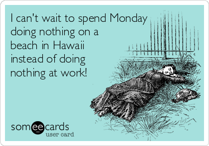 I can't wait to spend Monday  doing nothing on a beach in Hawaii instead of doing nothing at work!