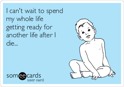 I can't wait to spend my whole life getting ready for another life after I die...