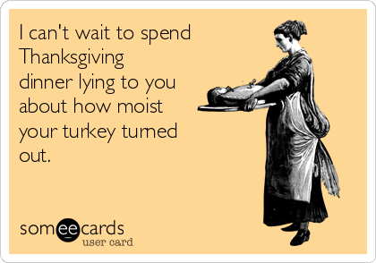 I can't wait to spend Thanksgiving dinner lying to you about how moist  your turkey turned  out.