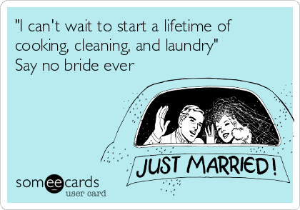 """""""I can't wait to start a lifetime of cooking, cleaning, and laundry"""" Say no bride ever"""