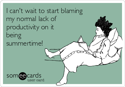 I can't wait to start blaming my normal lack of productivity on it being summertime!