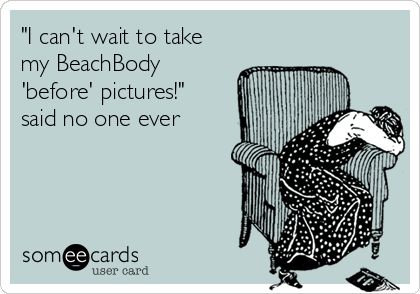 """""""I can't wait to take my BeachBody 'before' pictures!"""" said no one ever"""