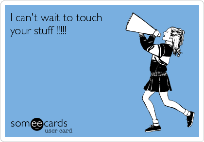 I can't wait to touch your stuff !!!!!