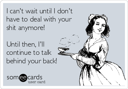 I can't wait until I don't have to deal with your shit anymore!  Until then, I'll continue to talk behind your back!