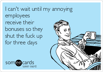 I can't wait until my annoying employees receive their bonuses so they shut the fuck up for three days