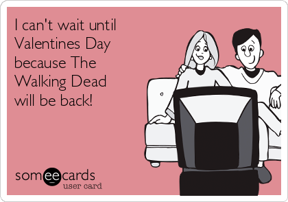 I can't wait until Valentines Day because The  Walking Dead  will be back!
